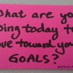 Post it - What are you doing today to move toward your goals